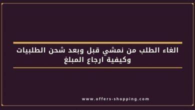 Photo of الغاء الطلب من نمشي قبل وبعد شحن الطلبيات وكيفية ارجاع المبلغ